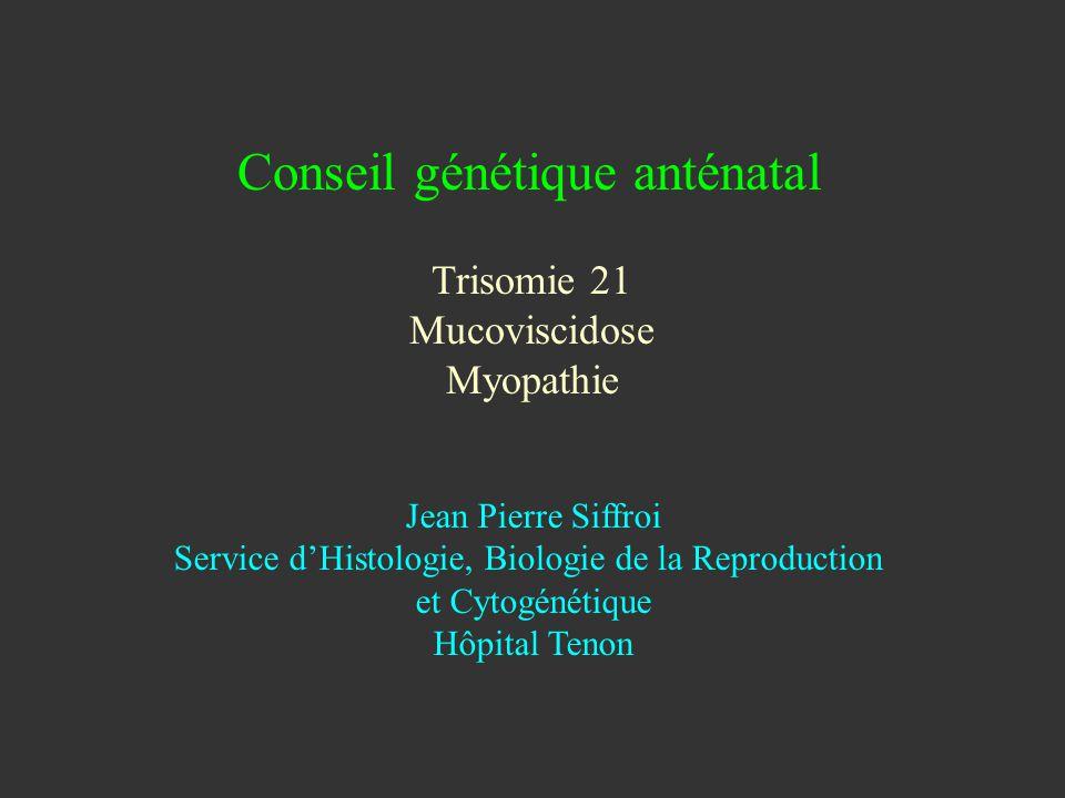 Conseil génétique anténatal Trisomie 21 Mucoviscidose Myopathie Jean Pierre Siffroi Service dHistologie, Biologie de la Reproduction et Cytogénétique