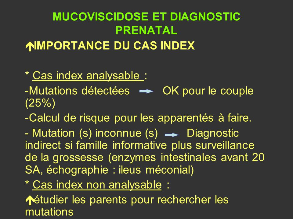 MUCOVISCIDOSE ET DIAGNOSTIC PRENATAL é IMPORTANCE DU CAS INDEX * Cas index analysable : -Mutations détectées OK pour le couple (25%) -Calcul de risque