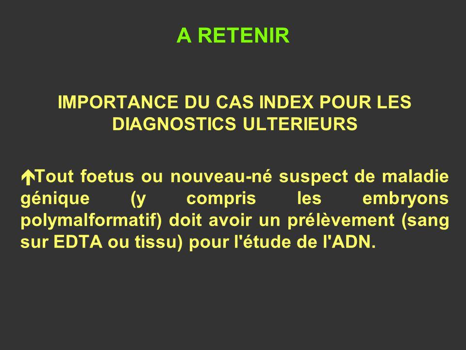 A RETENIR IMPORTANCE DU CAS INDEX POUR LES DIAGNOSTICS ULTERIEURS é Tout foetus ou nouveau-né suspect de maladie génique (y compris les embryons polym