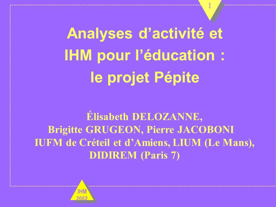 Analyses dactivité et IHM pour léducation : le projet Pépite Élisabeth DELOZANNE, Brigitte GRUGEON, Pierre JACOBONI IUFM de Créteil et dAmiens,LIUM (Le Mans), DIDIREM (Paris 7) 1 1 1 IHM 2002 IHM 2002