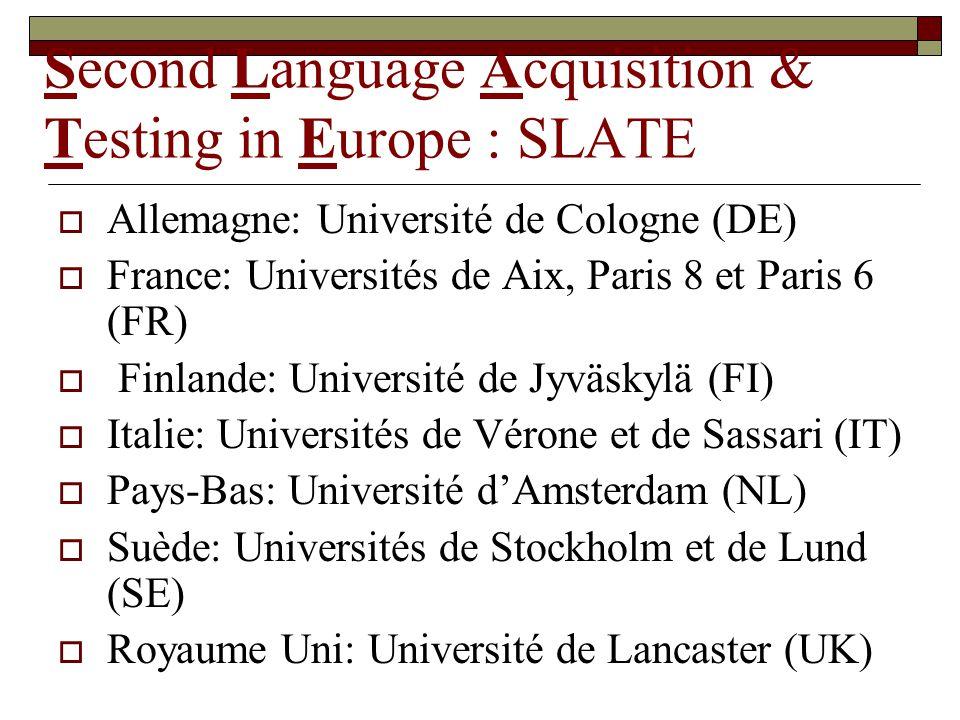 Second Language Acquisition & Testing in Europe : SLATE Allemagne: Université de Cologne (DE) France: Universités de Aix, Paris 8 et Paris 6 (FR) Finlande: Université de Jyväskylä (FI) Italie: Universités de Vérone et de Sassari (IT) Pays-Bas: Université dAmsterdam (NL) Suède: Universités de Stockholm et de Lund (SE) Royaume Uni: Université de Lancaster (UK)