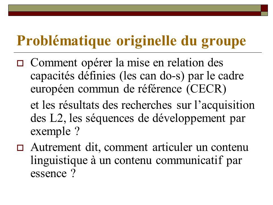 Problématique originelle du groupe Comment opérer la mise en relation des capacités définies (les can do-s) par le cadre européen commun de référence (CECR) et les résultats des recherches sur lacquisition des L2, les séquences de développement par exemple .