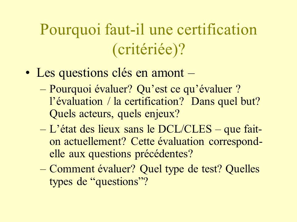 Pourquoi faut-il une certification (critériée)? Les questions clés en amont – –Pourquoi évaluer? Quest ce quévaluer ? lévaluation / la certification?