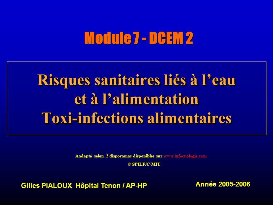 Risques sanitaires liés à leau et à lalimentation Toxi-infections alimentaires Module 7 - DCEM 2 Gilles PIALOUX Hôpital Tenon / AP-HP Année 2005-2006 Aadapté selon 2 disporamas disponibles sur www.infectiologie.com © SPILF/C-MIT