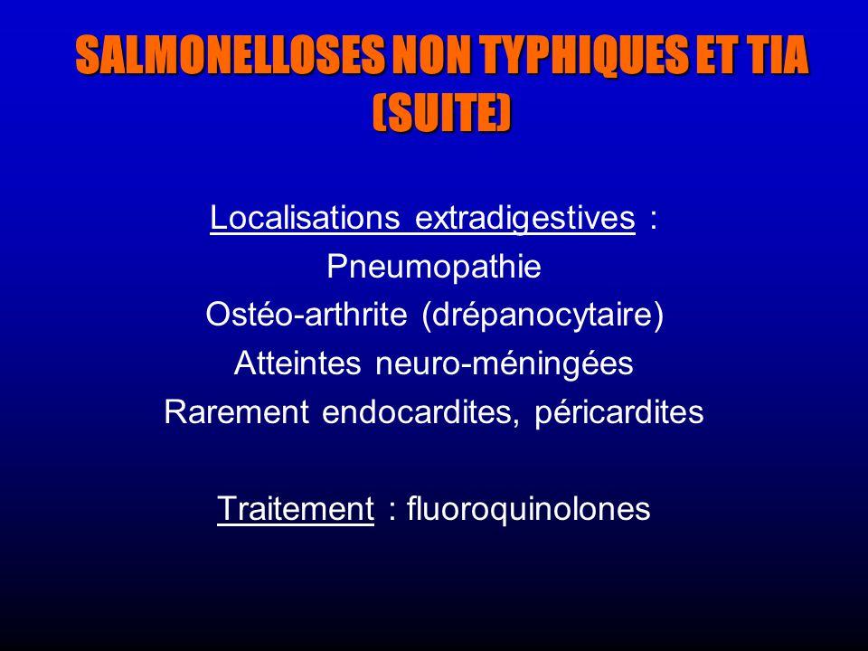 SALMONELLOSES NON TYPHIQUES ET TIA (SUITE) Localisations extradigestives : Pneumopathie Ostéo-arthrite (drépanocytaire) Atteintes neuro-méningées Rarement endocardites, péricardites Traitement : fluoroquinolones