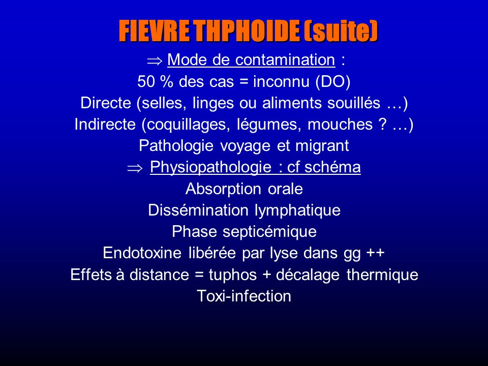 FIEVRE THPHOIDE (suite) Mode de contamination : 50 % des cas = inconnu (DO) Directe (selles, linges ou aliments souillés …) Indirecte (coquillages, légumes, mouches .