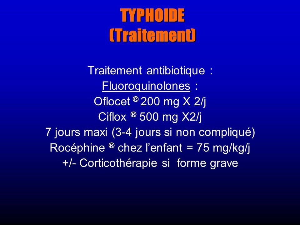 TYPHOIDE (Traitement) Traitement antibiotique : Fluoroquinolones : Oflocet ® 200 mg X 2/j Ciflox ® 500 mg X2/j 7 jours maxi (3-4 jours si non compliqué) Rocéphine ® chez lenfant = 75 mg/kg/j +/- Corticothérapie si forme grave