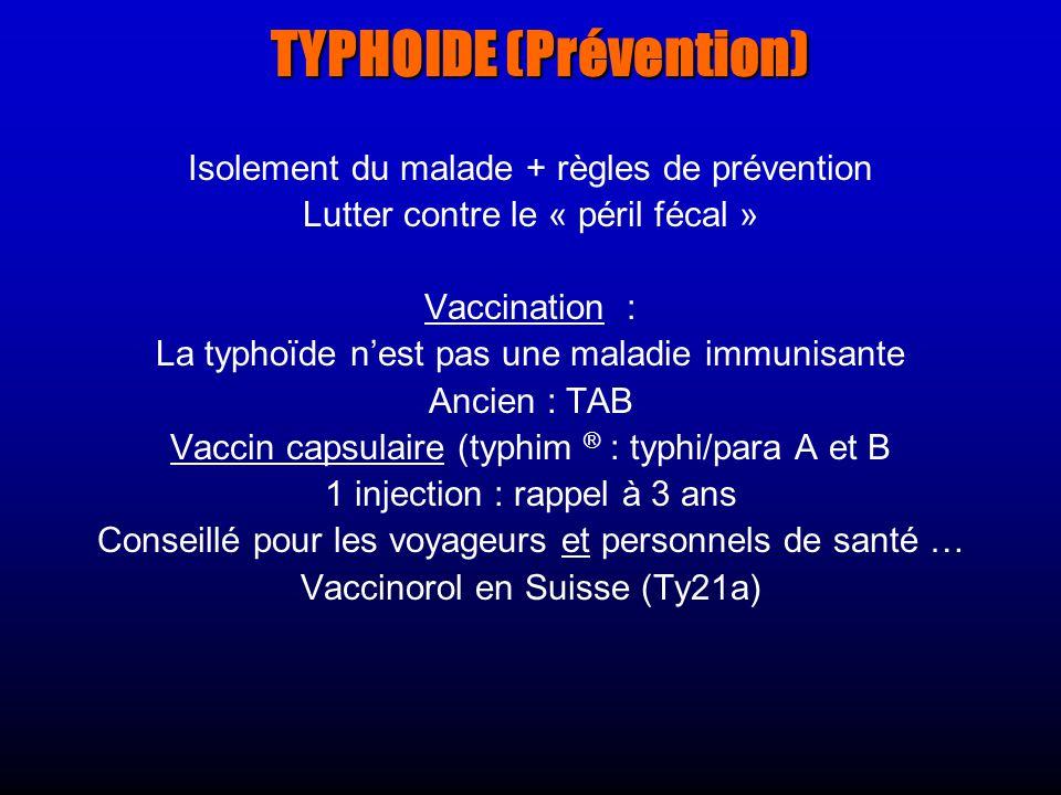 TYPHOIDE (Prévention) Isolement du malade + règles de prévention Lutter contre le « péril fécal » Vaccination : La typhoïde nest pas une maladie immunisante Ancien : TAB Vaccin capsulaire (typhim ® : typhi/para A et B 1 injection : rappel à 3 ans Conseillé pour les voyageurs et personnels de santé … Vaccinorol en Suisse (Ty21a)