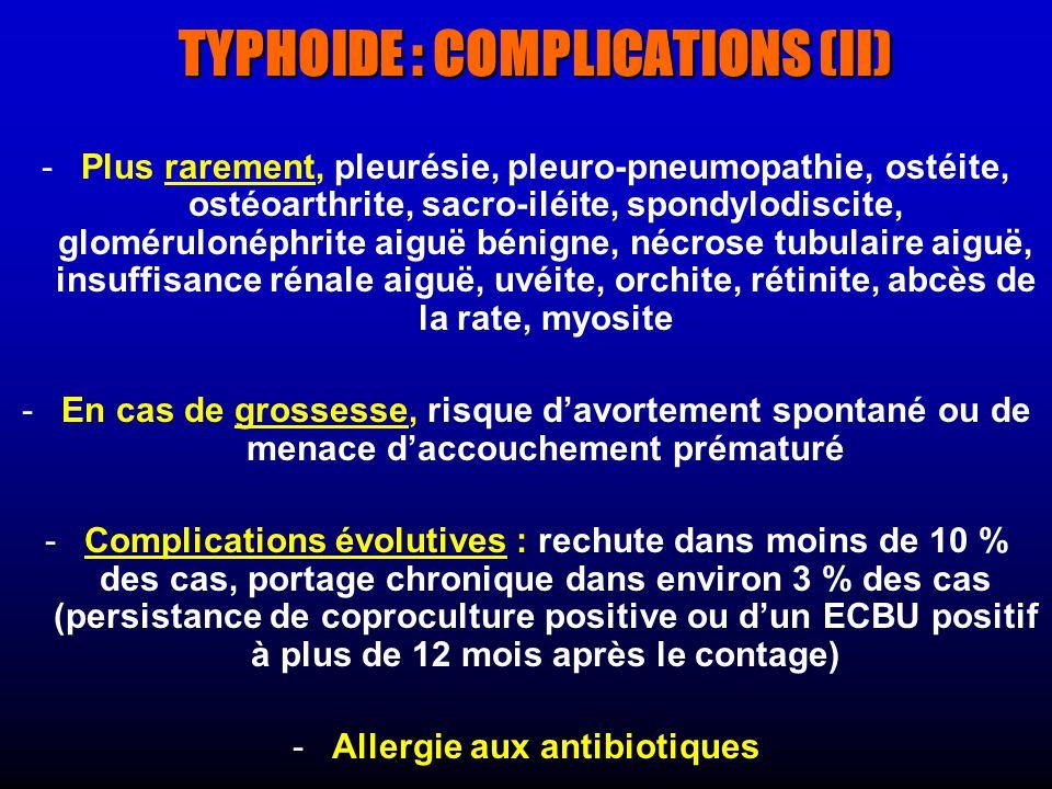 TYPHOIDE : COMPLICATIONS (II) - -Plus rarement, pleurésie, pleuro-pneumopathie, ostéite, ostéoarthrite, sacro-iléite, spondylodiscite, glomérulonéphrite aiguë bénigne, nécrose tubulaire aiguë, insuffisance rénale aiguë, uvéite, orchite, rétinite, abcès de la rate, myosite - -En cas de grossesse, risque davortement spontané ou de menace daccouchement prématuré - -Complications évolutives : rechute dans moins de 10 % des cas, portage chronique dans environ 3 % des cas (persistance de coproculture positive ou dun ECBU positif à plus de 12 mois après le contage) - -Allergie aux antibiotiques