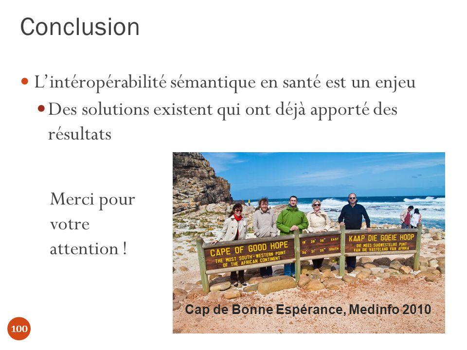 Conclusion 100 Lintéropérabilité sémantique en santé est un enjeu Des solutions existent qui ont déjà apporté des résultats Cap de Bonne Espérance, Medinfo 2010 Merci pour votre attention !