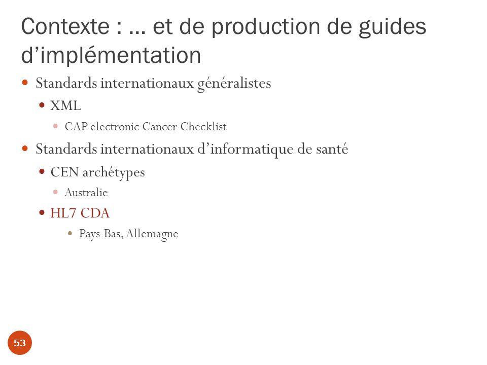 Contexte : … et de production de guides dimplémentation 53 Standards internationaux généralistes XML CAP electronic Cancer Checklist Standards internationaux dinformatique de santé CEN archétypes Australie HL7 CDA Pays-Bas, Allemagne