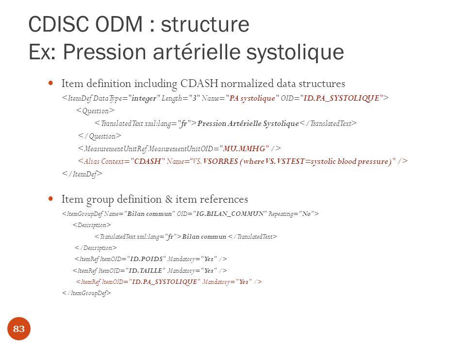 CDISC ODM : structure Ex: Pression artérielle systolique Item definition including CDASH normalized data structures Pression Artérielle Systolique Item group definition & item references Bilan commun 83