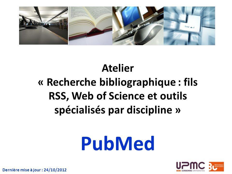 Atelier « Recherche bibliographique : fils RSS, Web of Science et outils spécialisés par discipline » PubMed Dernière mise à jour : 24/10/2012