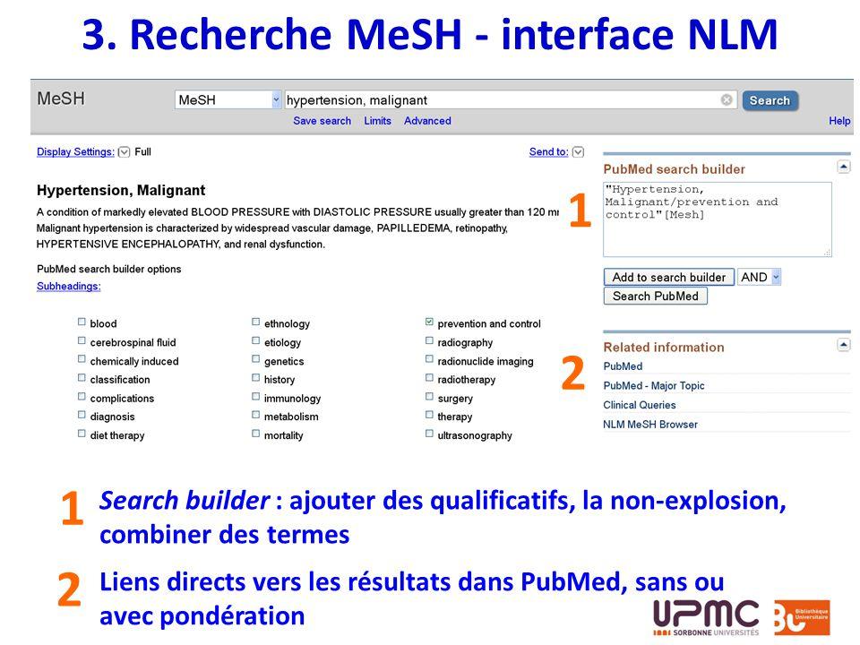3. Recherche MeSH - interface NLM 2 1 1 2 Search builder : ajouter des qualificatifs, la non-explosion, combiner des termes Liens directs vers les rés