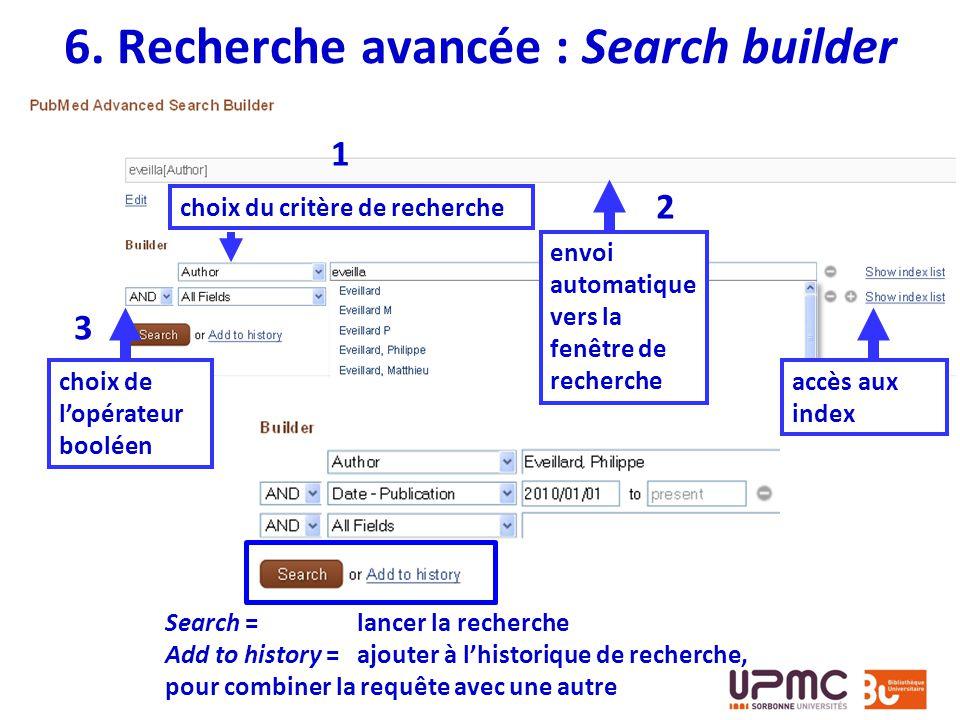 6. Recherche avancée : Search builder choix du critère de recherche choix de lopérateur booléen 1 3 2 envoi automatique vers la fenêtre de recherche a