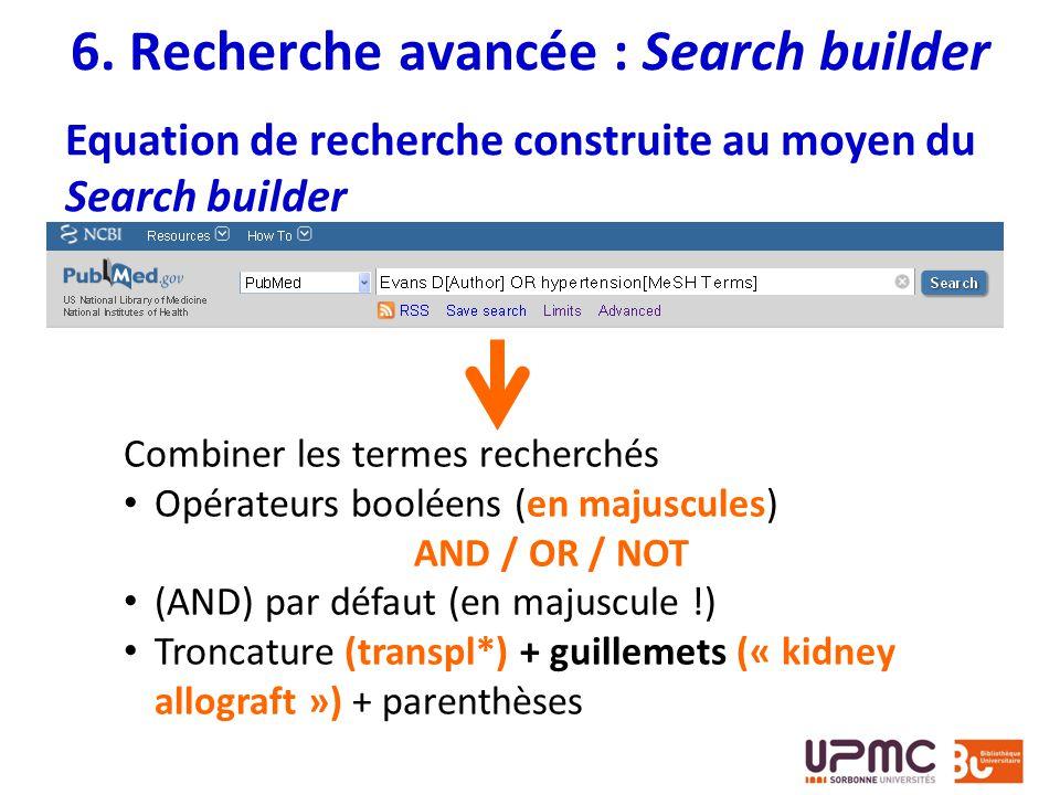 Equation de recherche construite au moyen du Search builder 6. Recherche avancée : Search builder Combiner les termes recherchés Opérateurs booléens (