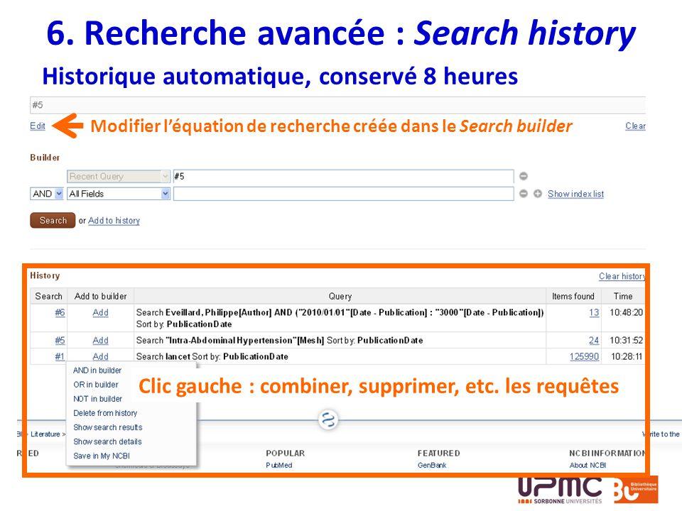 6. Recherche avancée : Search history Historique automatique, conservé 8 heures Modifier léquation de recherche créée dans le Search builder Clic gauc
