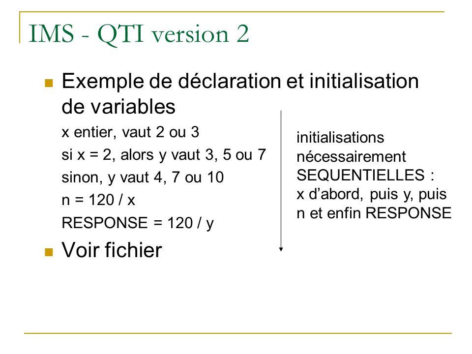 IMS - QTI version 2 Limites de ces déclarations la conditionnelle si / sinon impose linitialisation des variables de manière séquentielle : il est impossible de revenir sur une variable qui a déjà été affectée dune valeur les contraintes sur plusieurs variables ne peuvent pas être prises en compte les opérateurs proposés sont insuffisants pour rendre compte de la diversité des types dexercice