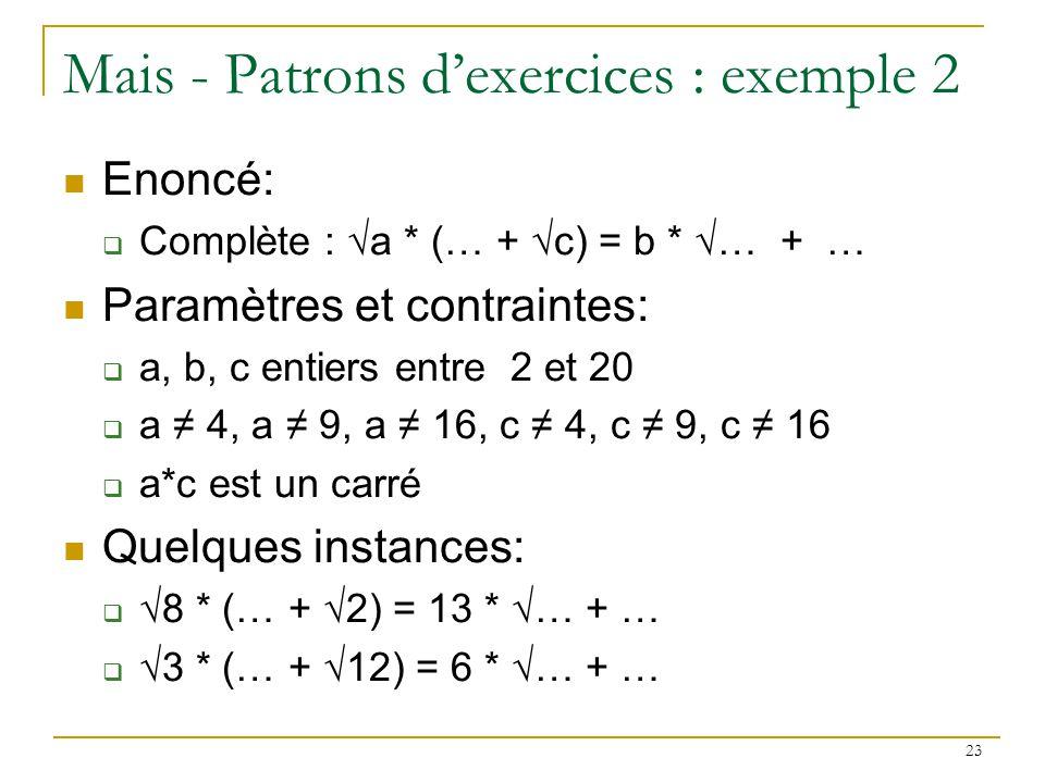 23 Mais - Patrons dexercices : exemple 2 Enoncé: Complète : a * (… + c) = b * … + … Paramètres et contraintes: a, b, c entiers entre 2 et 20 a 4, a 9,