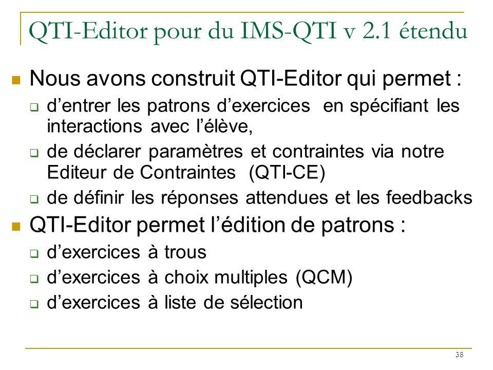38 QTI-Editor pour du IMS-QTI v 2.1 étendu Nous avons construit QTI-Editor qui permet : dentrer les patrons dexercices en spécifiant les interactions