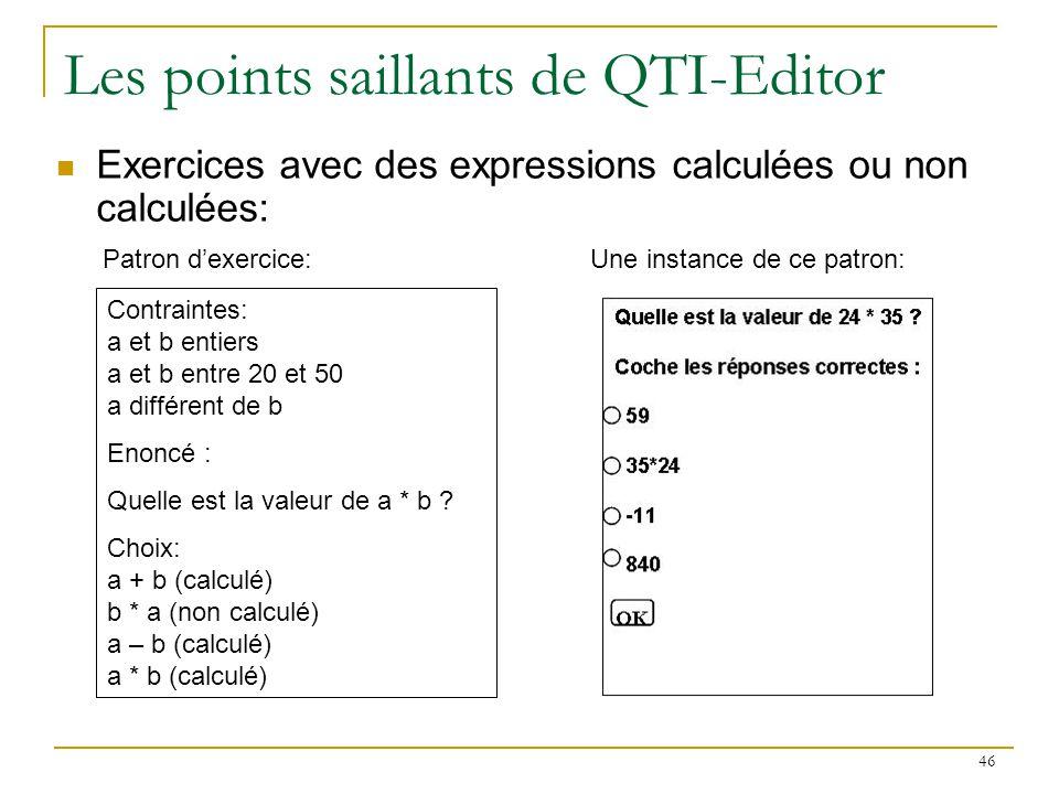 46 Les points saillants de QTI-Editor Contraintes: a et b entiers a et b entre 20 et 50 a différent de b Enoncé : Quelle est la valeur de a * b ? Choi