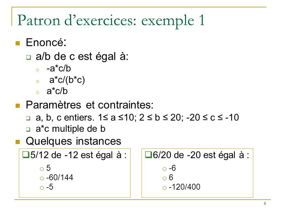 6 Patron dexercices: exemple 1 Enoncé : a/b de c est égal à: o -a*c/b o a*c/(b*c) o a*c/b Paramètres et contraintes: a, b, c entiers. 1 a 10; 2 b 20;