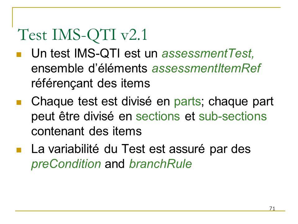 71 Test IMS-QTI v2.1 Un test IMS-QTI est un assessmentTest, ensemble déléments assessmentItemRef référençant des items Chaque test est divisé en parts