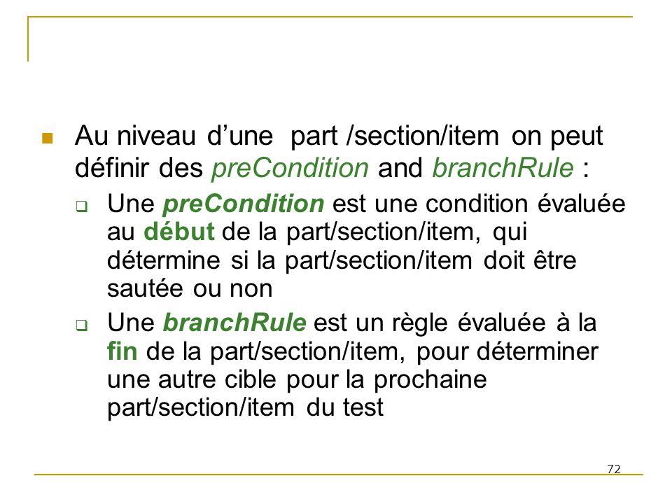 72 Au niveau dune part /section/item on peut définir des preCondition and branchRule : Une preCondition est une condition évaluée au début de la part/