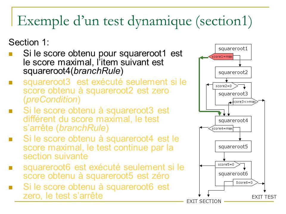 75 Exemple dun test dynamique(section1) Section 1: Si le score obtenu pour squareroot1 est le score maximal, litem suivant est squareroot4(branchRule) squareroot3 est exécuté seulement si le score obtenu à squareroot2 est zero (preCondition) Si le score obtenu à squareroot3 est différent du score maximal, le test sarrête (branchRule) Si le score obtenu à squareroot4 est le score maximal, le test continue par la section suivante squareroot6 est exécuté seulement si le score obtenu à squareroot5 est zéro Si le score obtenu à squareroot6 est zero, le test sarrête squareroot1 squareroot2 squareroot3 squareroot4 squareroot5 squareroot6 score1=max score3<>max score2=0 score4=max EXIT SECTION score5=0 Score6=0 EXIT TEST