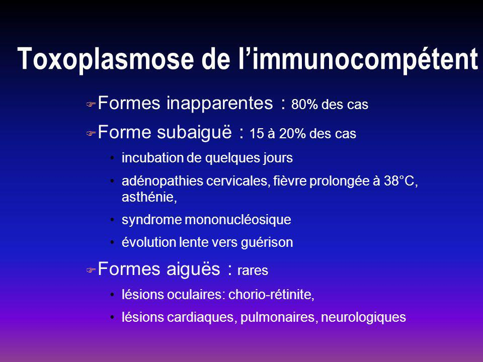Toxoplasmose de limmunocompétent F Formes inapparentes : 80% des cas F Forme subaiguë : 15 à 20% des cas incubation de quelques jours adénopathies cervicales, fièvre prolongée à 38°C, asthénie, syndrome mononucléosique évolution lente vers guérison F Formes aiguës : rares lésions oculaires: chorio-rétinite, lésions cardiaques, pulmonaires, neurologiques
