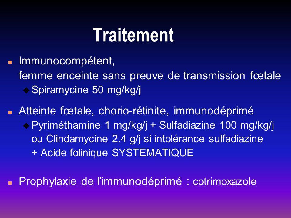 Traitement n Immunocompétent, femme enceinte sans preuve de transmission fœtale u Spiramycine 50 mg/kg/j n Atteinte fœtale, chorio-rétinite, immunodéprimé u Pyriméthamine 1 mg/kg/j + Sulfadiazine 100 mg/kg/j ou Clindamycine 2.4 g/j si intolérance sulfadiazine + Acide folinique SYSTEMATIQUE n Prophylaxie de limmunodéprimé : cotrimoxazole