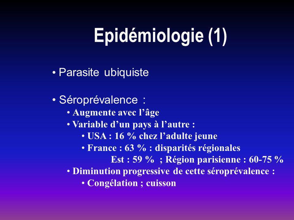Epidémiologie (1) Parasite ubiquiste Séroprévalence : Augmente avec lâge Variable dun pays à lautre : USA : 16 % chez ladulte jeune France : 63 % : di