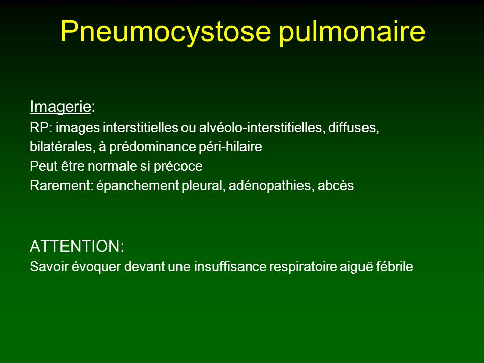Pneumocystose pulmonaire Imagerie: RP: images interstitielles ou alvéolo-interstitielles, diffuses, bilatérales, à prédominance péri-hilaire Peut être normale si précoce Rarement: épanchement pleural, adénopathies, abcès ATTENTION: Savoir évoquer devant une insuffisance respiratoire aiguë fébrile