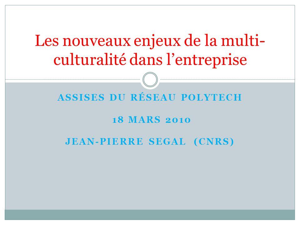 ASSISES DU RÉSEAU POLYTECH 18 MARS 2010 JEAN-PIERRE SEGAL (CNRS) Les nouveaux enjeux de la multi- culturalité dans lentreprise