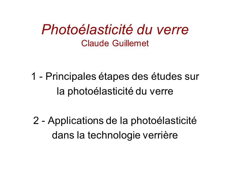 Photoélasticité du verre Claude Guillemet 1 - Principales étapes des études sur la photoélasticité du verre 2 - Applications de la photoélasticité dans la technologie verrière