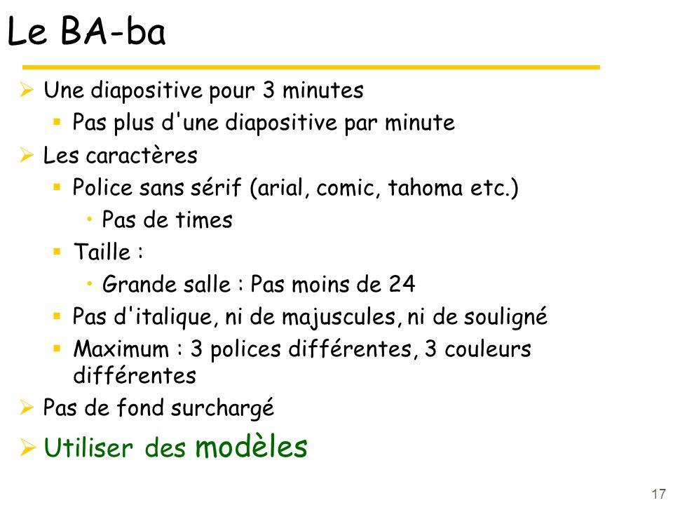 17 Le BA-ba Une diapositive pour 3 minutes Pas plus d'une diapositive par minute Les caractères Police sans sérif (arial, comic, tahoma etc.) Pas de t
