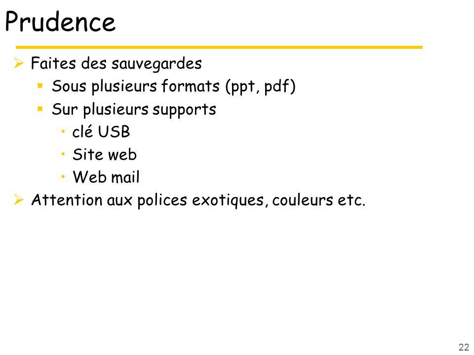 22 Prudence Faites des sauvegardes Sous plusieurs formats (ppt, pdf) Sur plusieurs supports clé USB Site web Web mail Attention aux polices exotiques,