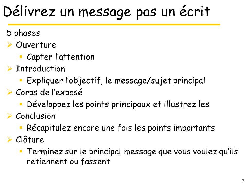 7 Délivrez un message pas un écrit 5 phases Ouverture Capter lattention Introduction Expliquer lobjectif, le message/sujet principal Corps de lexposé