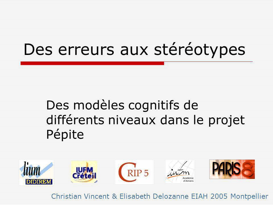 Des erreurs aux stéréotypes Des modèles cognitifs de différents niveaux dans le projet Pépite Christian Vincent & Elisabeth Delozanne EIAH 2005 Montpellier