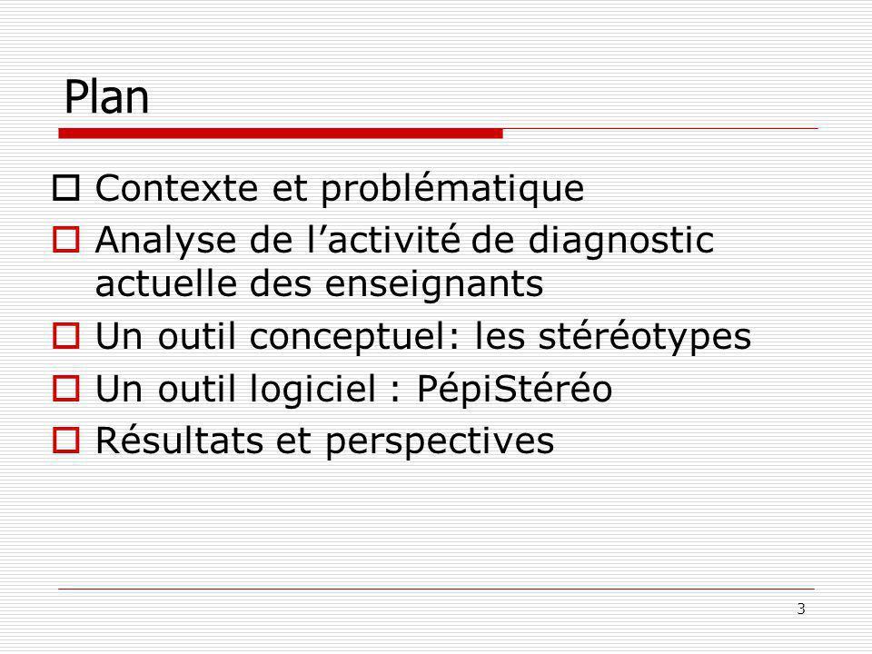 3 Plan Contexte et problématique Analyse de lactivité de diagnostic actuelle des enseignants Un outil conceptuel: les stéréotypes Un outil logiciel : PépiStéréo Résultats et perspectives