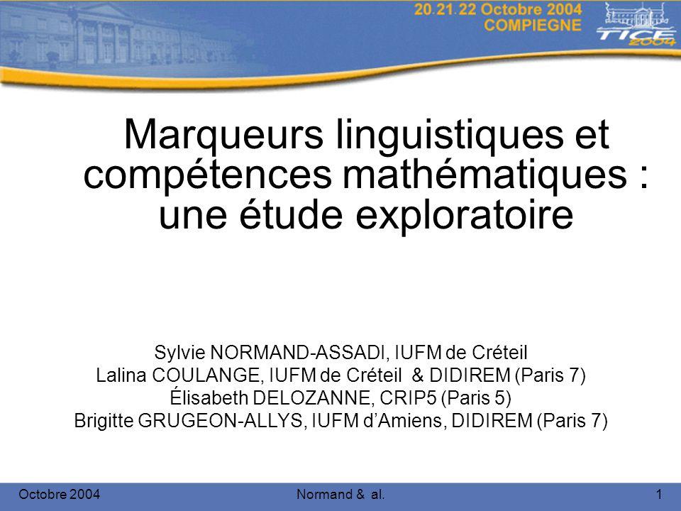 Octobre 2004Normand & al.1 Marqueurs linguistiques et compétences mathématiques : une étude exploratoire Sylvie NORMAND-ASSADI, IUFM de Créteil Lalina