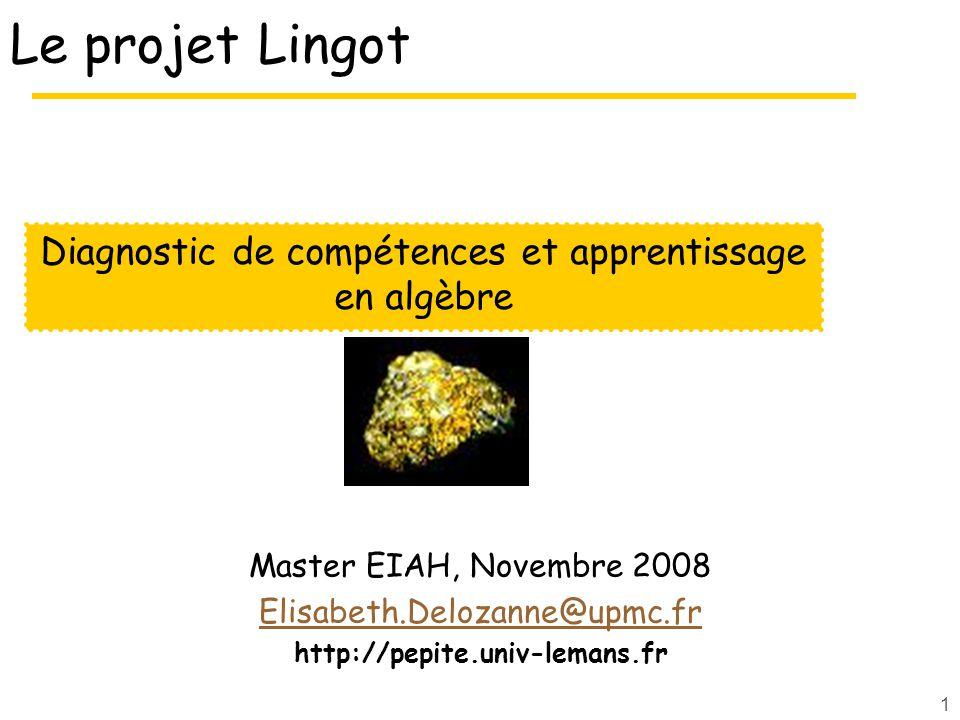1 Le projet Lingot Master EIAH, Novembre 2008 Elisabeth.Delozanne@upmc.fr http://pepite.univ-lemans.fr Diagnostic de compétences et apprentissage en algèbre