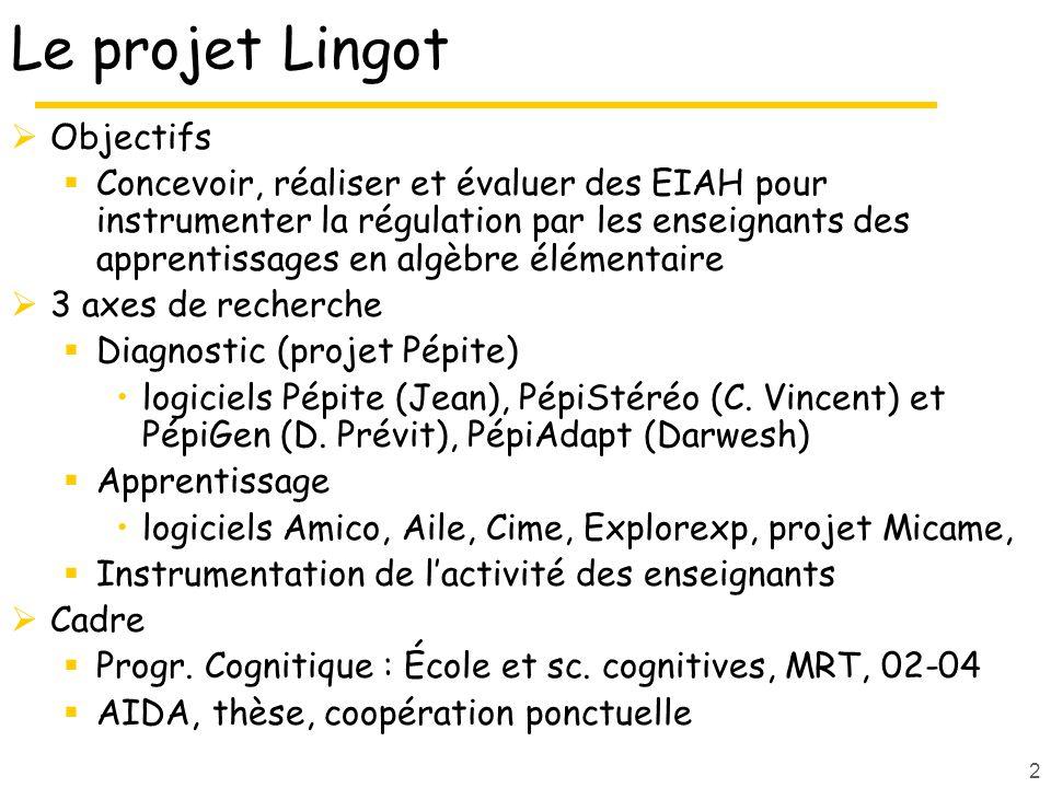 2 Le projet Lingot Objectifs Concevoir, réaliser et évaluer des EIAH pour instrumenter la régulation par les enseignants des apprentissages en algèbre élémentaire 3 axes de recherche Diagnostic (projet Pépite) logiciels Pépite (Jean), PépiStéréo (C.
