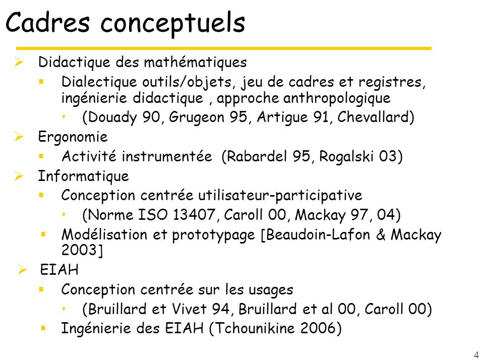 4 Cadres conceptuels Didactique des mathématiques Dialectique outils/objets, jeu de cadres et registres, ingénierie didactique, approche anthropologique (Douady 90, Grugeon 95, Artigue 91, Chevallard) Ergonomie Activité instrumentée (Rabardel 95, Rogalski 03) Informatique Conception centrée utilisateur-participative (Norme ISO 13407, Caroll 00, Mackay 97, 04) Modélisation et prototypage [Beaudoin-Lafon & Mackay 2003] EIAH Conception centrée sur les usages (Bruillard et Vivet 94, Bruillard et al 00, Caroll 00) Ingénierie des EIAH (Tchounikine 2006)
