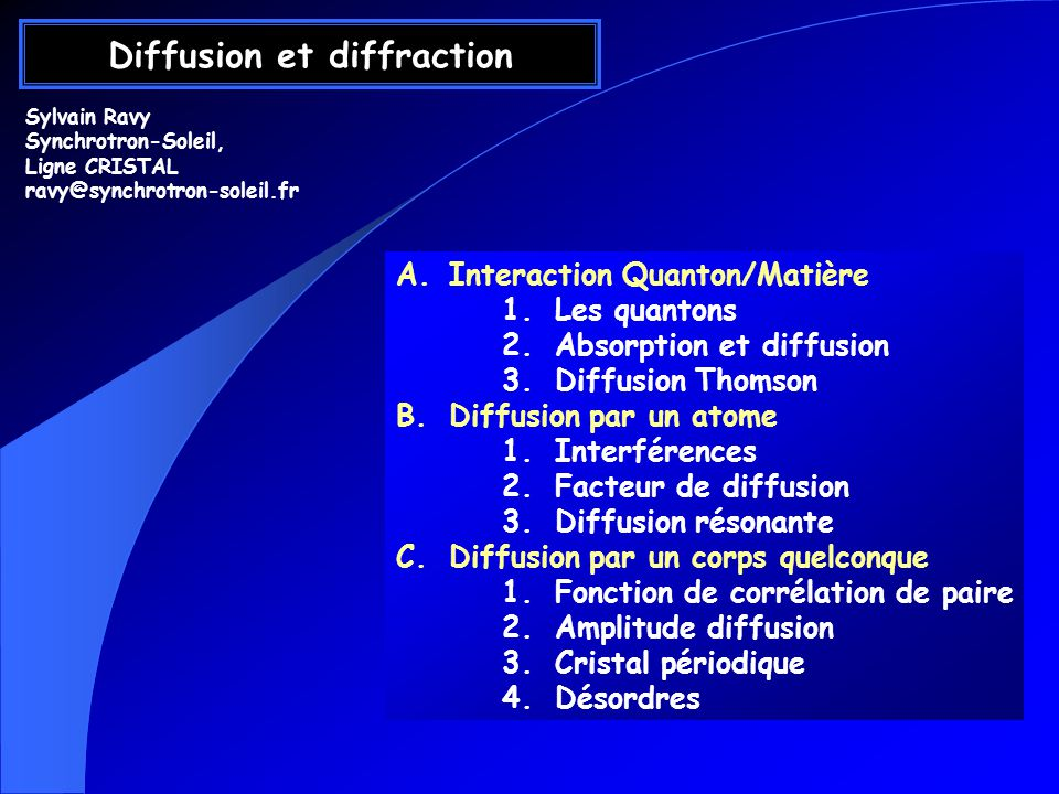 Diffusion et diffraction A.Interaction Quanton/Matière 1.Les quantons 2.Absorption et diffusion 3.Diffusion Thomson B.Diffusion par un atome 1.Interférences 2.Facteur de diffusion 3.Diffusion résonante C.Diffusion par un corps quelconque 1.Fonction de corrélation de paire 2.Amplitude diffusion 3.Cristal périodique 4.Désordres Sylvain Ravy Synchrotron-Soleil, Ligne CRISTAL ravy@synchrotron-soleil.fr