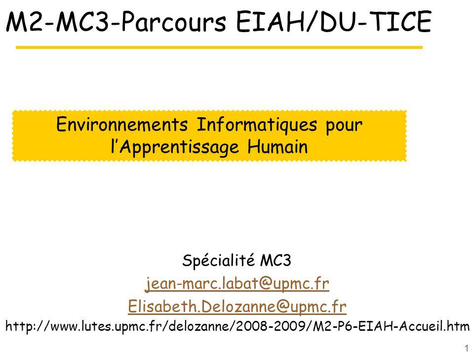 1 M2-MC3-Parcours EIAH/DU-TICE Spécialité MC3 jean-marc.labat@upmc.fr Elisabeth.Delozanne@upmc.fr http://www.lutes.upmc.fr/delozanne/2008-2009/M2-P6-EIAH-Accueil.htm Environnements Informatiques pour lApprentissage Humain