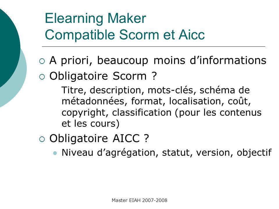 Master EIAH 2007-2008 Elearning Maker Compatible Scorm et Aicc A priori, beaucoup moins dinformations Obligatoire Scorm .