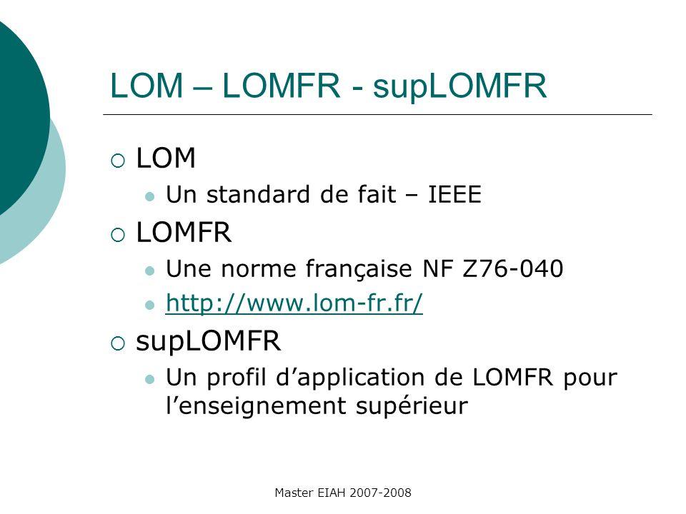 LOM – LOMFR - supLOMFR LOM Un standard de fait – IEEE LOMFR Une norme française NF Z76-040 http://www.lom-fr.fr/ supLOMFR Un profil dapplication de LOMFR pour lenseignement supérieur Master EIAH 2007-2008