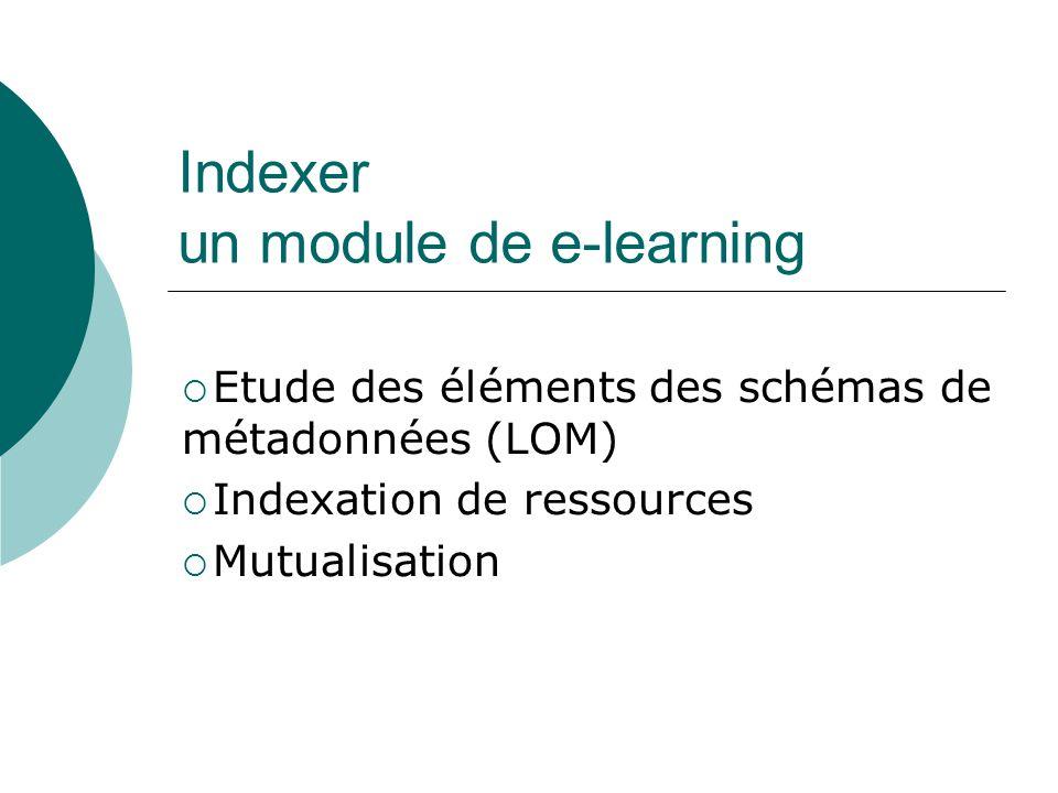 Indexer un module de e-learning Etude des éléments des schémas de métadonnées (LOM) Indexation de ressources Mutualisation