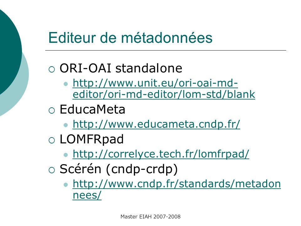 Editeur de métadonnées ORI-OAI standalone http://www.unit.eu/ori-oai-md- editor/ori-md-editor/lom-std/blank http://www.unit.eu/ori-oai-md- editor/ori-md-editor/lom-std/blank EducaMeta http://www.educameta.cndp.fr/ LOMFRpad http://correlyce.tech.fr/lomfrpad/ Scérén (cndp-crdp) http://www.cndp.fr/standards/metadon nees/ http://www.cndp.fr/standards/metadon nees/ Master EIAH 2007-2008